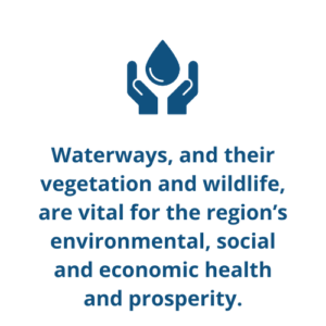 Waterways, and their vegetation and wildlife, are vital for the region's environmental, social and economic health and prosperity.