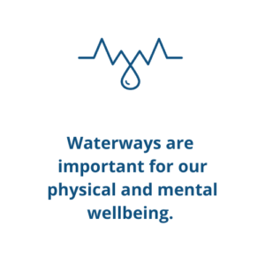 Waterways are  important for our physical and mental wellbeing.