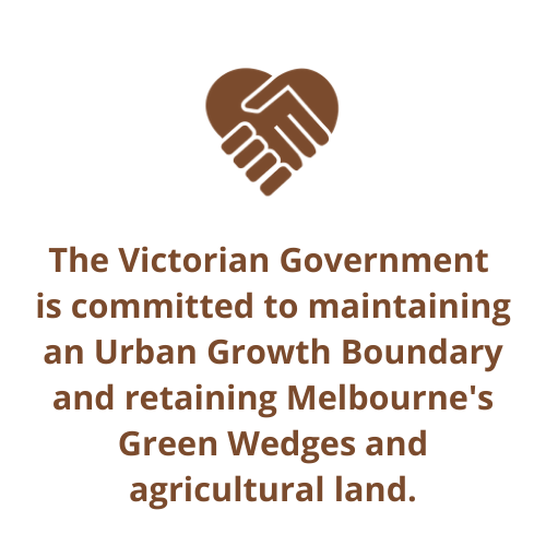 The Victorian Government  is committed to maintaining an Urban Growth Boundary and retaining Melbourne's Green Wedges and agricultural land.