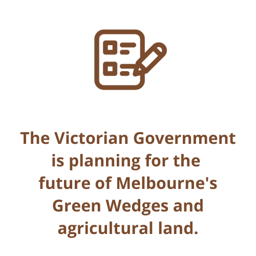 The Victorian Government is planning for the  future of Melbourne's Green Wedges and agricultural land.