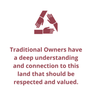 Traditional Owners have a deep understanding and connection to this land that should be respected and valued.