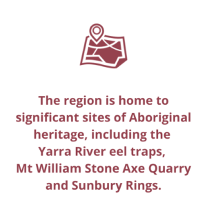 The region is home to significant sites of Aboriginal heritage, including the  Yarra River eel traps,  Mt William Stone Axe Quarry and Sunbury Rings.
